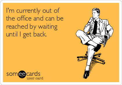 im-currently-out-of-the-office-and-can-be-reached-by-waiting-until-i-get-back-2ece5